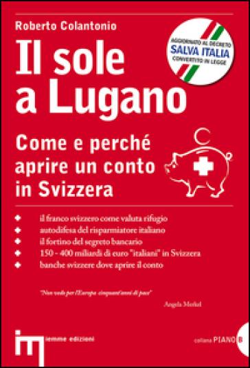Il sole a Lugano. Come e perché aprire un conto in Svizzera - Roberto Colantonio |