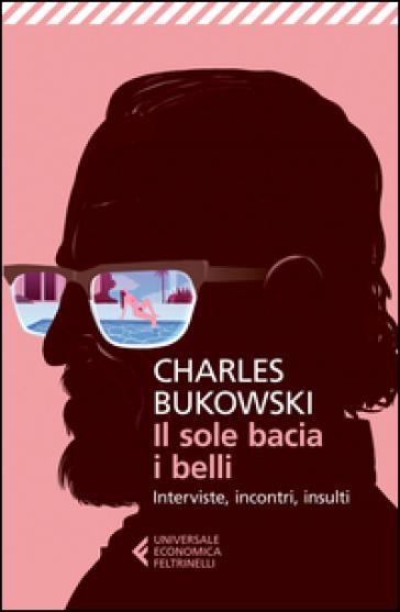 Il sole bacia i belli. Interviste, incontri, insulti - Charles Bukowski   Ericsfund.org