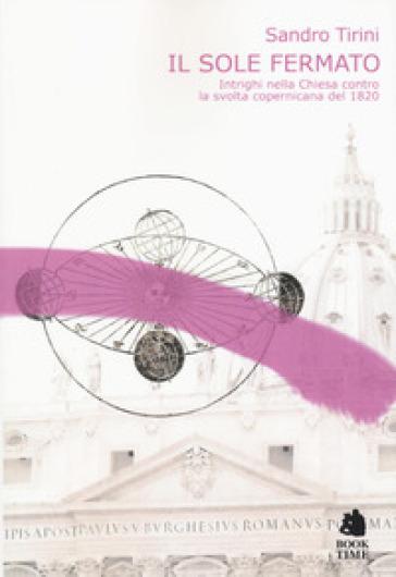 Il sole fermato. Intrighi della chiesa contro la svolta copernicana del 1820 - Sandro Tirini pdf epub