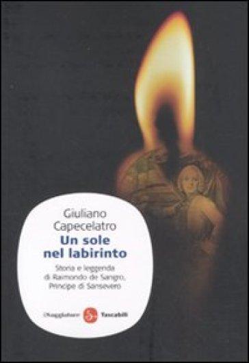 Un sole nel labirinto. Storia e leggenda di Raimondo de Sangro, principe di Sansevero - Giuliano Capecelatro |