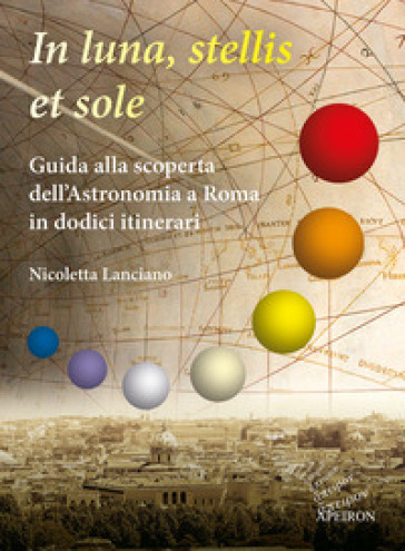 In sole, luna, et stellis. Guida alla scoperta dell'astronomia a Roma in dodici itinerari - Nicoletta Lanciano |