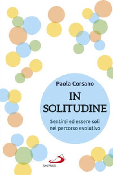 In solitudine. Sentirsi ed essere soli nel percorso evolutivo - Paola Corsano | Jonathanterrington.com