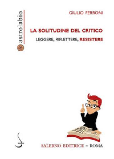 La solitudine del critico. Leggere, riflettere, resistere - Giulio Ferroni | Rochesterscifianimecon.com