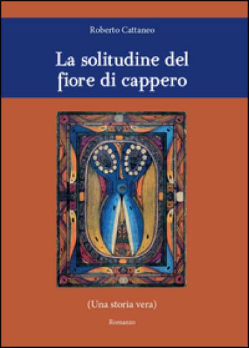 La solitudine del fiore di cappero - Roberto Cattaneo | Kritjur.org
