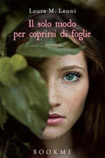 Il solo modo per coprirsi di foglie - Laura M. Leoni - Libro - Mondadori  Store
