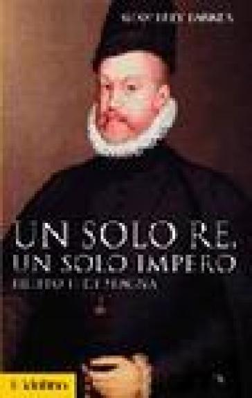 Un solo re, un solo impero. Filippo II di Spagna - Geoffrey Parker |