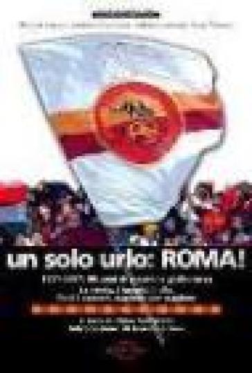 Un solo urlo: Roma! 1927-2007: 80 anni di passione giallorossa - Nino Santarelli |