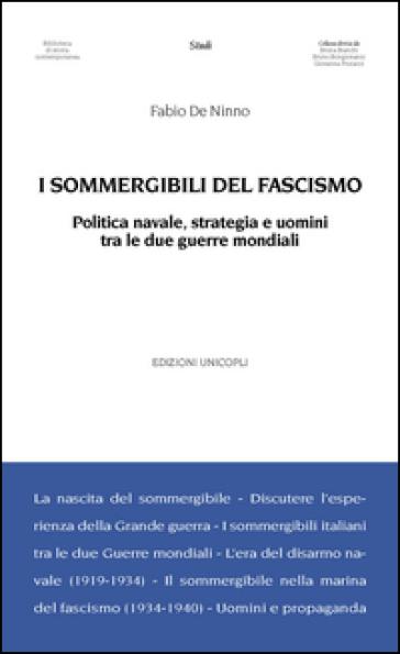 I sommergibili del fascismo. Politica navale, strategia e uomini tra le due guerre mondiali - Fabio De Ninno  
