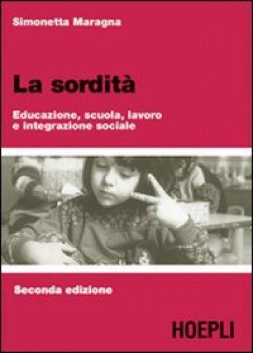 La sordità. Educazione, scuola, lavoro e integrazione sociale - Simonetta Maragna |