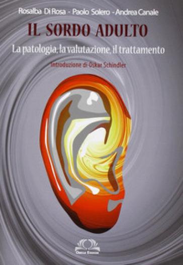 Il sordo adulto. La patologia, la valutazione, il trattamento - Paolo Solero   Rochesterscifianimecon.com