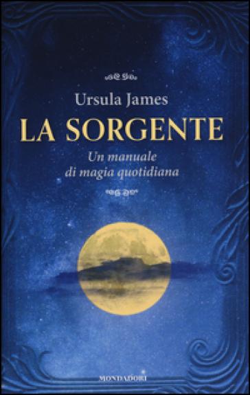 La sorgente. Un manuale di magia quotidiana - Ursula James | Thecosgala.com