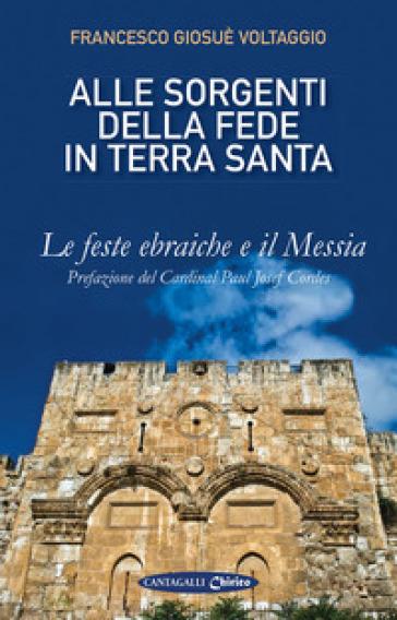 Alle sorgenti della fede in Terrasanta. 1: Le feste ebraiche e il Messia - Francesco Giosué Voltaggio | Rochesterscifianimecon.com