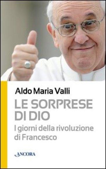 Le sorprese di Dio. I giorni della rivoluzione di Francesco - Aldo Maria Valli  