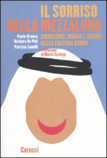 Il sorriso della mezzaluna. Umorismo, ironia e satira nella cultura araba - Patrizia Zanelli |