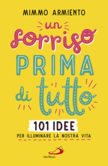 Un sorriso prima di tutto. 101 idee per illuminare la nostra vita - Mimmo Armiento | Jonathanterrington.com