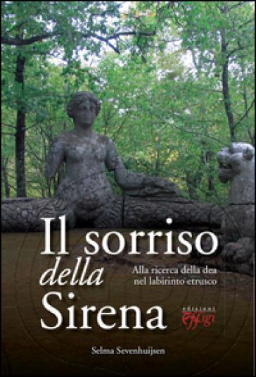 Il sorriso della sirena. Alla ricerca della dea nel labirinto etrusco - Selma Sevenhuijsen |