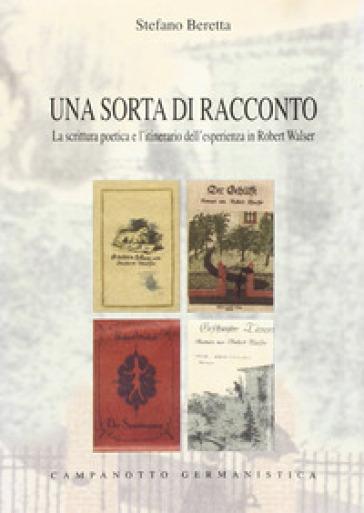 Una sorta di racconto. La scrittura poetica e l'itinerario dell'esperienza in Robert Walser - Stefano Beretta   Rochesterscifianimecon.com