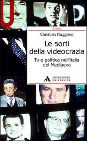 Le sorti della videocrazia. Tv e politica nell'Italia del Mediaevo - Christian Ruggiero | Jonathanterrington.com