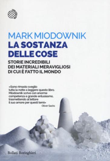 La sostanza delle cose. Storie incredibili dei materiali meravigliosi di cui è fatto il mondo - Mark Miodownik |
