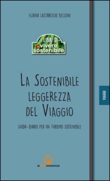 La sostenibile leggerezza del viaggio. Guida-diario per un turismo sostenibile - Eliana Lazzareschi Belloni |