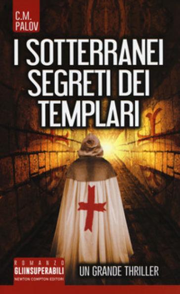 I sotterranei segreti dei Templari - C. M. Palov | Rochesterscifianimecon.com
