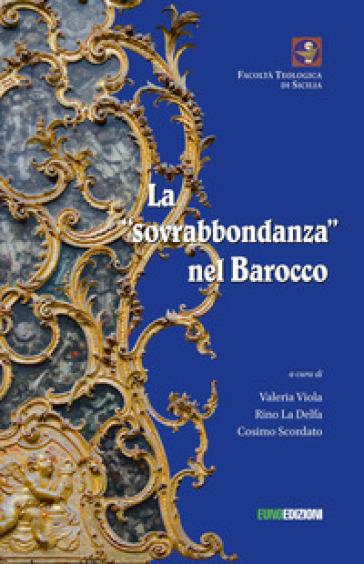 La sovrabbondanza nel barocco. Atti del convegno tenutosi a Palermo il 22 giugno 2018 presso la Facoltà Teologica «San Giovanni Evangelista» - V. Viola |