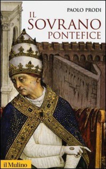 Il sovrano pontefice. Un corpo e due anime: la monarchia papale nella prima età moderna - Paolo Prodi |