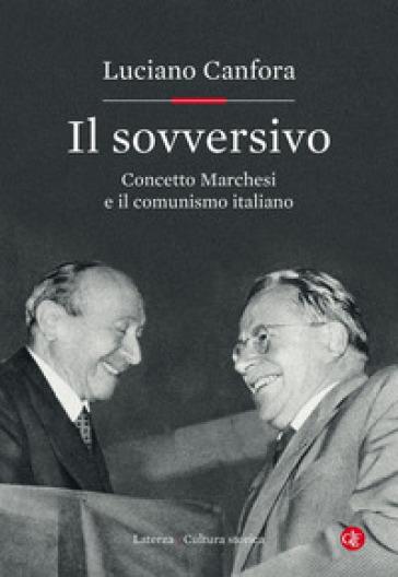 Il sovversivo. Concetto Marchesi e il comunismo italiano - Luciano Canfora |