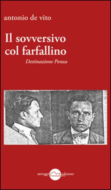 Il sovversivo col farfallino. Destinazione Ponza - Antonio De Vito | Ericsfund.org