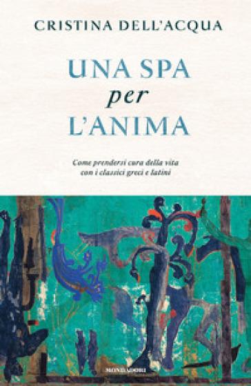 Una spa per l'anima. Come prendersi cura della vita con i classici greci e latini - Cristina Dell'Acqua pdf epub