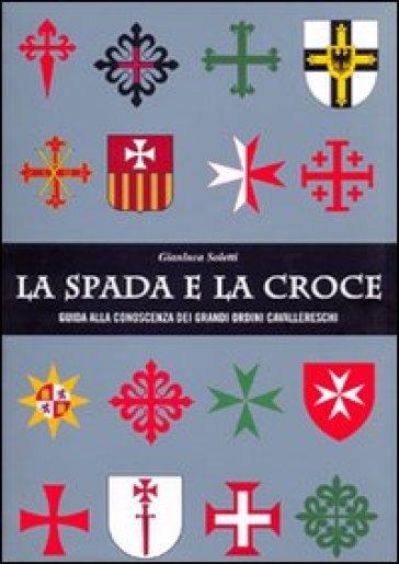 La spada e la croce. Guida alla conoscenza dei grandi ordini cavallereschi - Gianluca Soletti   Rochesterscifianimecon.com