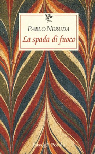 La spada di fuoco. Testo spagnolo a fronte - Pablo Neruda |