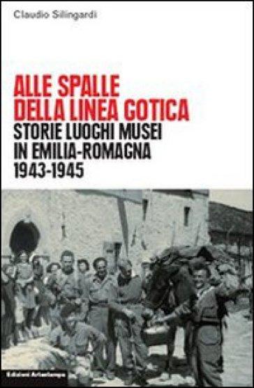 Alle spalle della linea gotica. Storie luoghi musei di guerra e resistenza in Emilia-Romagna - Claudio Silingardi |