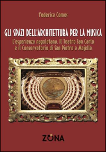 Gli spazi dell'architettura per la musica. L'esperienza napoletana. Il Teatro San Carlo e il Conservatorio di San Pietro a Majella - Federica Comes   Rochesterscifianimecon.com