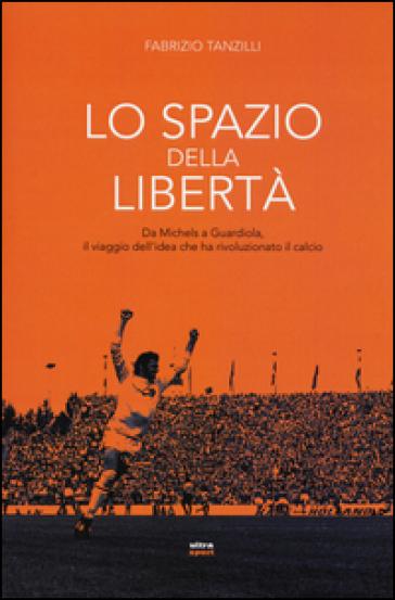 Lo spazio della libertà. Da Michels a Guardiola, il viaggio dell'idea che ha rivoluzionato il calcio - Fabrizio Tanzilli  