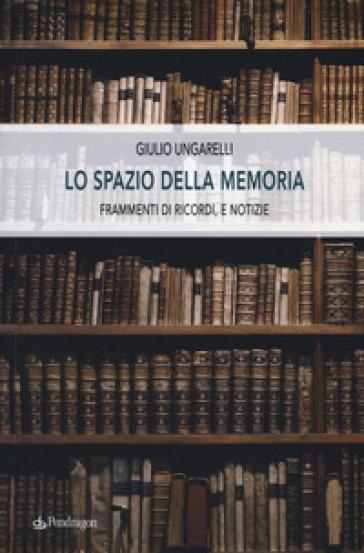 Lo spazio della memoria. Frammenti di ricordi, e notizie - Giulio Ungarelli |