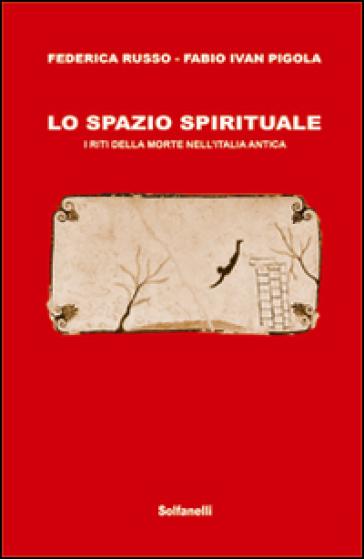 Lo spazio spirituale. I riti della morte nell'Italia antica - Federica Russo  