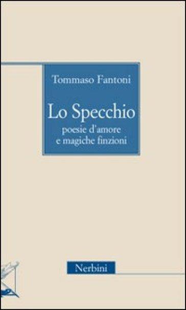 Lo specchio. Poesie d'amore e magiche finzioni - Tommaso Fantoni | Kritjur.org