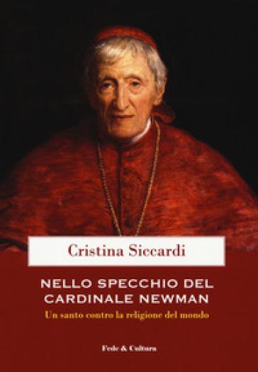 Nello specchio del cardinale John Henry Newman. Un santo contro la religione del mondo - Cristina Siccardi pdf epub