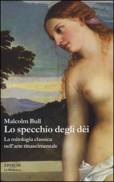 Lo specchio degli dei. La mitologia classica nell'arte rinascimentale - Malcolm Bull pdf epub
