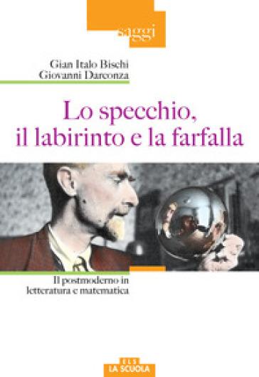 Lo specchio, il labirinto e la farfalla. Il postmoderno in letteratura e matematica - Gian Italo Bischi   Rochesterscifianimecon.com