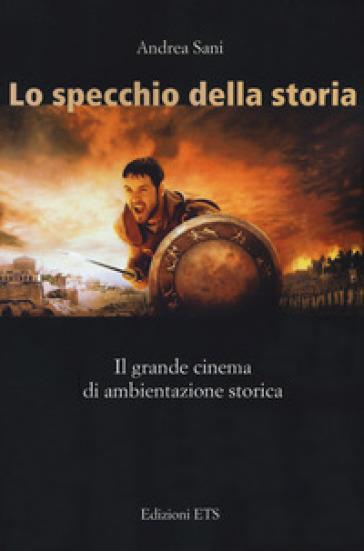 Lo specchio della storia. Il grande cinema di ambientazione storica - Andrea Sani | Thecosgala.com