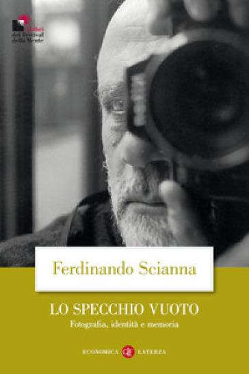 Lo specchio vuoto. Fotografia, identità e memoria - Ferdinando Scianna |