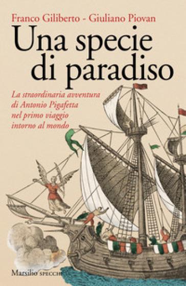 Una specie di paradiso. La straordinaria avventura di Antonio Pigafetta nel primo viaggio intorno al mondo - Franco Giliberto |