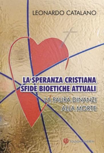 La speranza cristiana, sfide bioetiche attuali. La paura dinanzi alla morte - Leonardo Catalano |