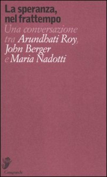 La speranza, nel frattempo. Una conversazione tra Arundhat Roy, John Berger e Maria Nadotti - Arundhati Roy |