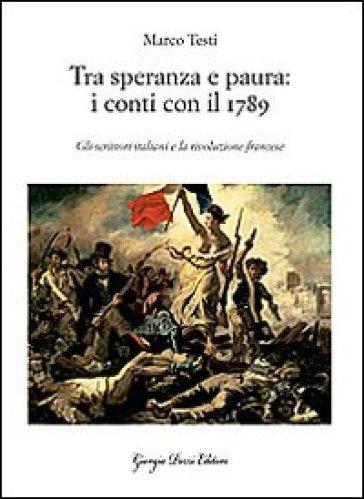 Tra speranza e paura: i conti con il 1789. Gli scrittori italiani e la rivoluzione francese - Marco Testi | Rochesterscifianimecon.com