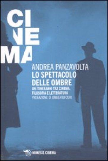 Lo spettacolo delle ombre. Un itinerario tra cinema, filosofia e letteratura - Andrea Panzavolta |
