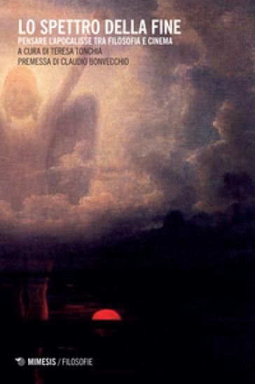 Lo spettro della fine. Pensare l'Apocalisse tra filosofia e cinema - T. Tonchia |