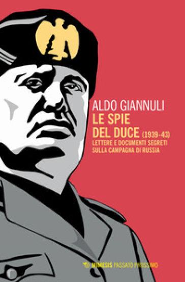 Le spie del Duce (1939-43). Lettere e documenti segreti sulla campagna di Russia - Aldo Giannuli  